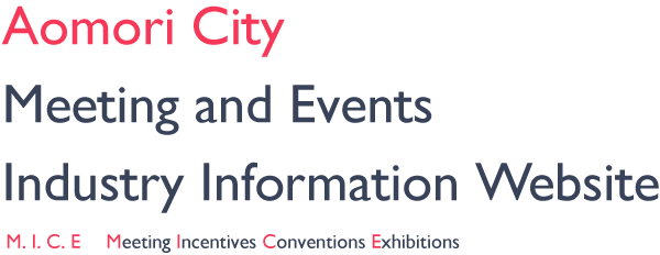 Aomori City Meeting and Events Industry Information Website - M. I. C. E  Meeting Incentives Conventions Exhibitions
